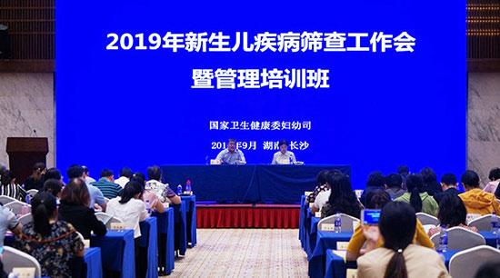 国家卫生健康委妇幼司在湖南召开新生儿疾病筛查工作会暨管理培训班
